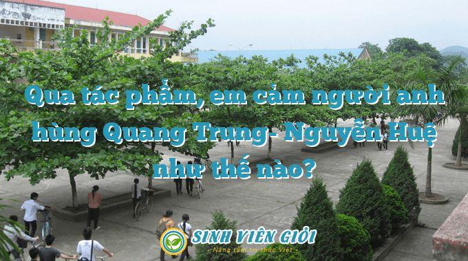 Qua tác phẩm, em cảm người anh hùng Quang Trung- Nguyễn Huệ như thế nào?