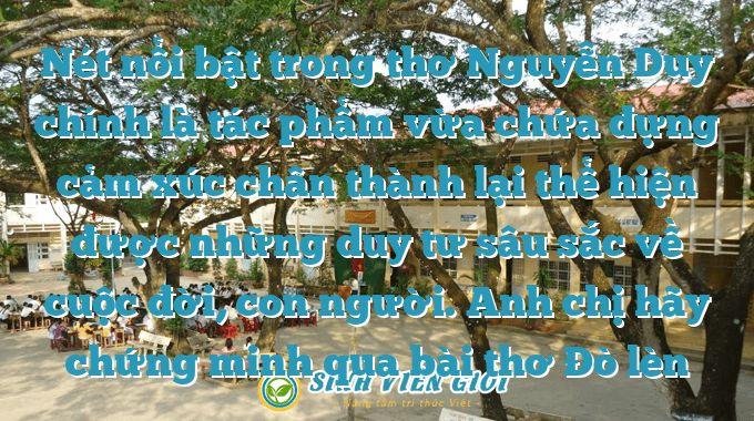 Nét nổi bật trong thơ Nguyễn Duy chính là tác phẩm vừa chứa đựng cảm xúc chân thành lại thể hiện được những duy tư sâu sắc về cuộc đời, con người. Anh chị hãy chứng minh qua bài thơ Đò lèn